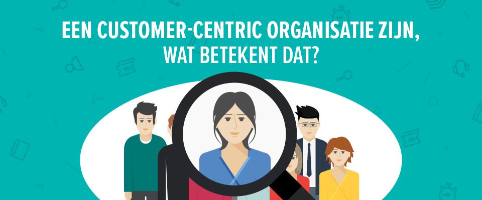 Een customer-centric organisatie zijn, wat betekent dat?
